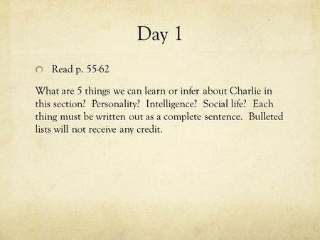 Day 1 Read p. 55-62 What are 5 things we can learn or infer about Charlie in this section? Personality? Intelligence? Social life? Each thing must be written.