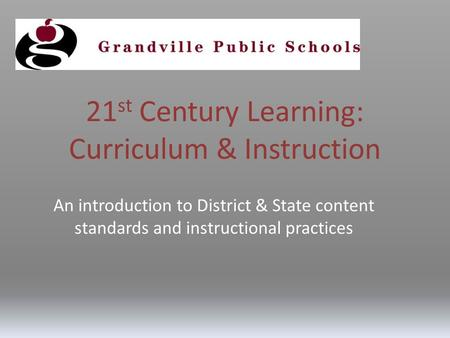 21 st Century Learning: Curriculum & Instruction An introduction to District & State content standards and instructional practices.