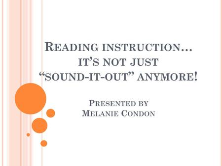 "R EADING INSTRUCTION … IT ' S NOT JUST "" SOUND - IT - OUT "" ANYMORE ! P RESENTED BY M ELANIE C ONDON."