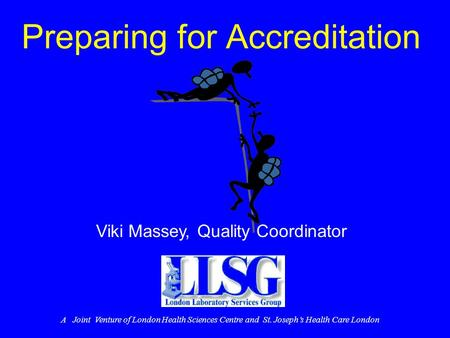 Preparing for Accreditation Viki Massey, Quality Coordinator A Joint Venture of London Health Sciences Centre and St. Joseph's Health Care London.