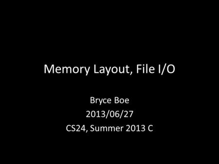 Memory Layout, File I/O Bryce Boe 2013/06/27 CS24, Summer 2013 C.