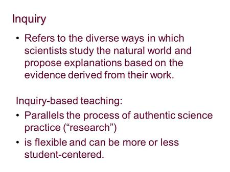 Inquiry Refers to the diverse ways in which scientists study the natural world and propose explanations based on the evidence derived from their work.