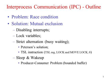 1 Interprocess Communication (IPC) - Outline Problem: Race condition Solution: Mutual exclusion –Disabling interrupts; –Lock variables; –Strict alternation.