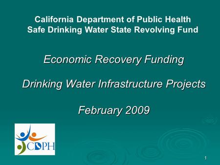 1 Economic Recovery Funding Drinking Water Infrastructure Projects February 2009 California Department of Public Health Safe Drinking Water State Revolving.