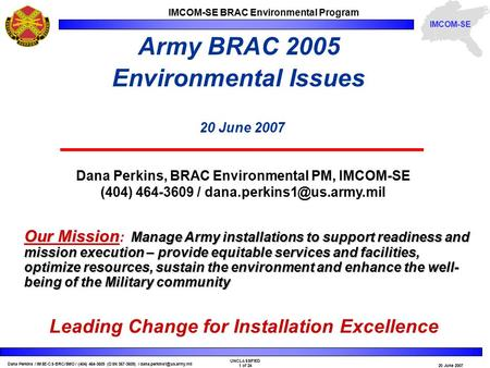 Dana Perkins / IMSE-CS-BRC/SMO / (404) 464-3609 (DSN 367-3609) / UNCLASSIFIED 1 of 2420 June 2007 IMCOM-SE BRAC Environmental.