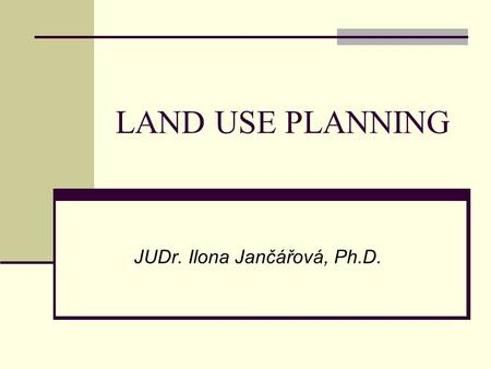 LAND USE PLANNING JUDr. Ilona Jančářová, Ph.D.. CZECH LEGAL REGULATION Act No. 183/2006 Coll., Construction Code, as amended Other laws protecting individual.