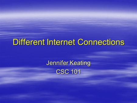 Different Internet Connections Jennifer Keating CSC 101.
