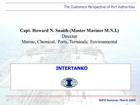The Customers Perspective of Port Authorities IAPH Seminar, March 2005 1 Capt. Howard N. Snaith (Master Mariner M.N.I.) Director Marine, Chemical, Ports,