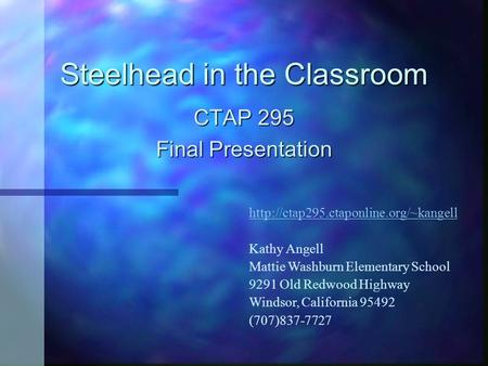 Steelhead in the Classroom CTAP 295 Final Presentation  Kathy Angell Mattie Washburn Elementary School 9291 Old Redwood.