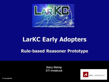  Copyright 2007 LarKC Early Adopters Rule-based Reasoner Prototype Barry Bishop STI Innsbruck.
