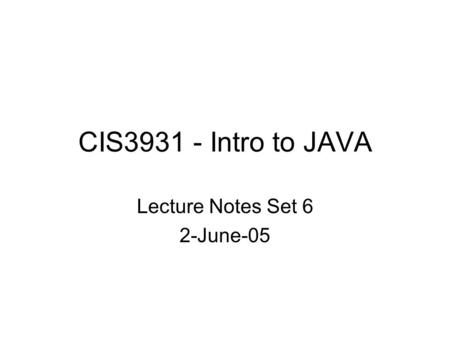 CIS3931 - Intro to JAVA Lecture Notes Set 6 2-June-05.