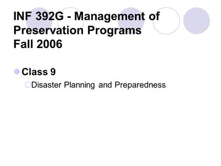INF 392G - Management of Preservation Programs Fall 2006 Class 9  Disaster Planning and Preparedness.