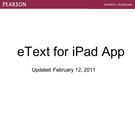 EText for iPad App Updated February 12, 2011. Sign in via Pearson Username / Password Bookshelf of registered titles (online and download) Exact fidelity.