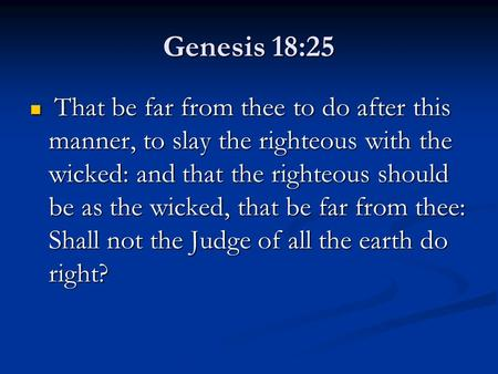 Genesis 18:25 That be far from thee to do after this manner, to slay the righteous with the wicked: and that the righteous should be as the wicked, that.