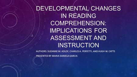 CHAPTER 8 DEVELOPMENTAL CHANGES IN READING COMPREHENSION: IMPLICATIONS FOR ASSESSMENT AND INSTRUCTION AUTHORS: SUZANNE M. ADLOF, CHARLES A. PERFETTI, AND.