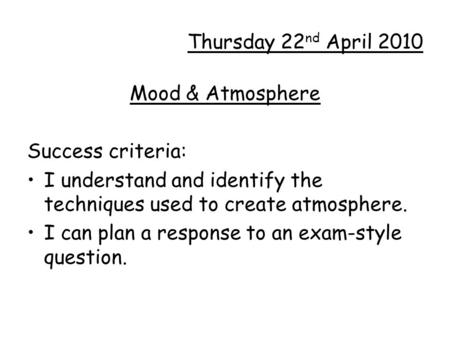 Thursday 22 nd April 2010 Mood & Atmosphere Success criteria: I understand and identify the techniques used to create atmosphere. I can plan a response.