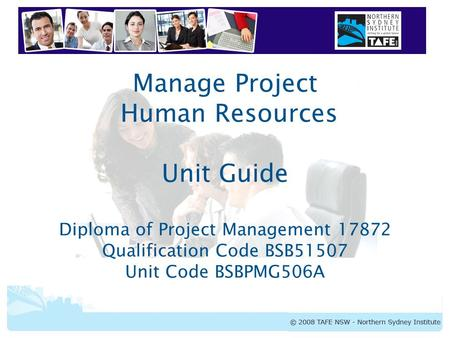BSBPMG506A Manage Project Human Resources Manage Project Human Resources Unit Guide Diploma of Project Management 17872 Qualification Code BSB51507 Unit.