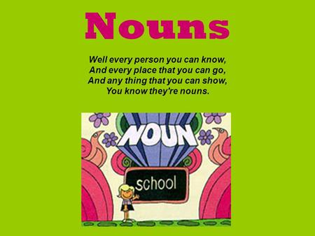 Nouns Well every person you can know, And every place that you can go, And any thing that you can show, You know they're nouns.