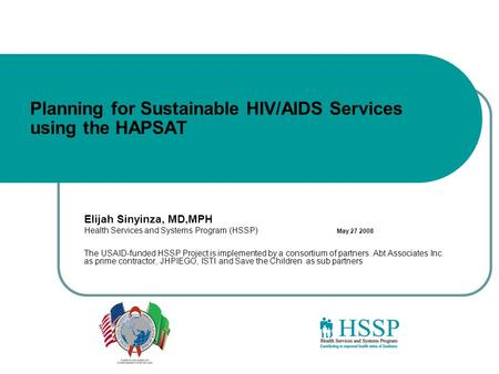 Planning for Sustainable HIV/AIDS Services using the HAPSAT Elijah Sinyinza, MD,MPH Health Services and Systems Program (HSSP) May 27 2008 The USAID-funded.