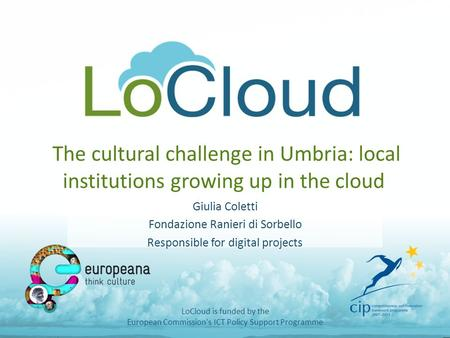 The cultural challenge in Umbria: local institutions growing up in the cloud Giulia Coletti Fondazione Ranieri di Sorbello Responsible for digital projects.