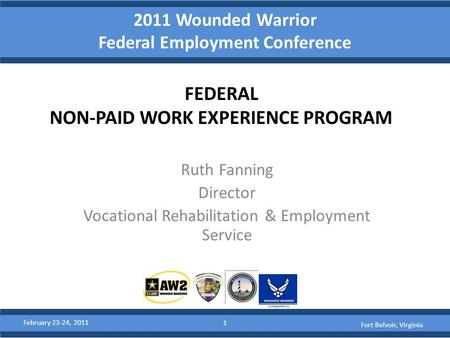 2011 Wounded Warrior Federal Employment Conference FEDERAL NON-PAID WORK EXPERIENCE PROGRAM Ruth Fanning Director Vocational Rehabilitation & Employment.