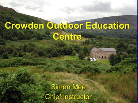 Crowden Outdoor Education Centre Simon Mee Chief Instructor.