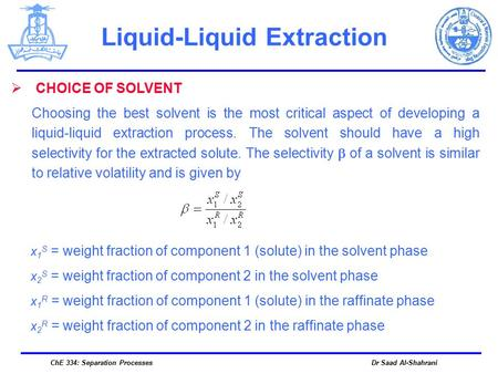 Dr Saad Al-ShahraniChE 334: Separation Processes Liquid-Liquid Extraction  CHOICE OF SOLVENT Choosing the best solvent is the most critical aspect of.