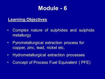 Module - 6 Learning Objectives Complex nature of sulphides and sulphide metallurgy Pyrometallurgical extraction process for copper, zinc, lead, nickel.