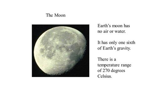The Moon Earth's moon has no air or water. It has only one sixth of Earth's gravity. There is a temperature range of 270 degrees Celsius.