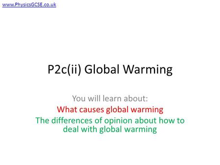 P2c(ii) Global Warming You will learn about: What causes global warming The differences of opinion about how to deal with global warming www.PhysicsGCSE.co.uk.
