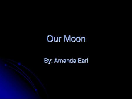 Our Moon By: Amanda Earl. What is our Moon Our Moon is the brightest object in our night sky. Our moon is very small It is only about 1/3 the size of.