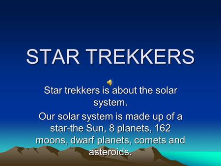 STAR TREKKERS Star trekkers is about the solar system. Our solar system is made up of a star-the Sun, 8 planets, 162 moons, dwarf planets, comets and.