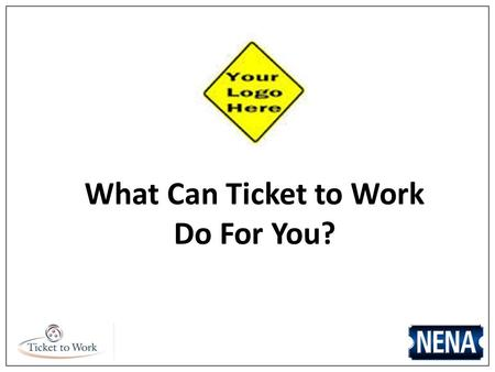What Can Ticket to Work Do For You?. Company Name/Logo Participation in Ticket to Work allows: Access to a wide variety of free employment services Connection.