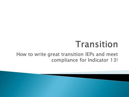 How to write great transition IEPs and meet compliance for Indicator 13!