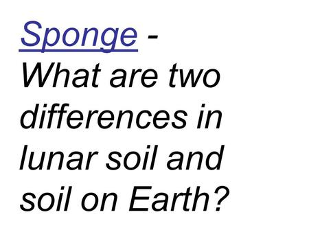 Sponge - What are two differences in lunar soil and soil on Earth?