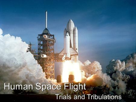 Human Space Flight Trials and Tribulations. Human Space Flight Challenges of Human Space Flight NASATragedy Future of Human Space Flight.
