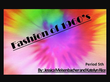 Fashion of 1960's By : Jessica Meisenbacher and Katelyn Rice Period 5th.