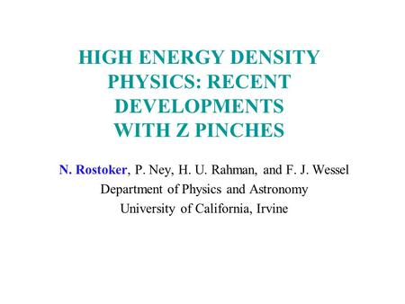 HIGH ENERGY DENSITY PHYSICS: RECENT DEVELOPMENTS WITH Z PINCHES N. Rostoker, P. Ney, H. U. Rahman, and F. J. Wessel Department of Physics and Astronomy.