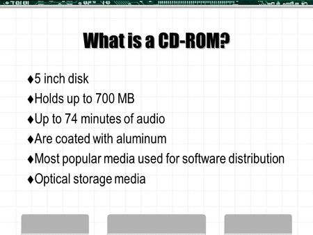 What is a CD-ROM?  5 inch disk  Holds up to 700 MB  Up to 74 minutes of audio  Are coated with aluminum  Most popular media used for software distribution.