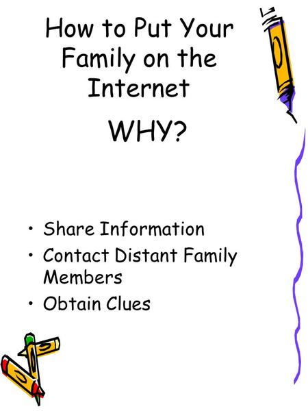 How to Put Your Family on the Internet Share Information Contact Distant Family Members Obtain Clues WHY?