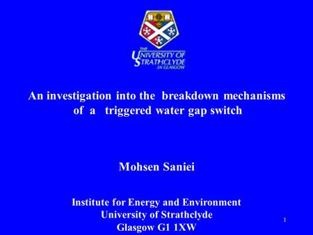 1 An investigation into the breakdown mechanisms of a triggered water gap switch Mohsen Saniei Institute for Energy and Environment University of Strathclyde.