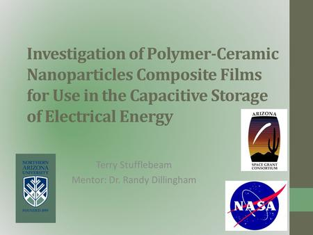 Investigation of Polymer-Ceramic Nanoparticles Composite Films for Use in the Capacitive Storage of Electrical Energy Terry Stufflebeam Mentor: Dr. Randy.
