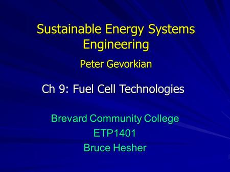 Sustainable Energy Systems Engineering Peter Gevorkian Brevard Community College ETP1401 Bruce Hesher Ch 9: Fuel Cell Technologies.