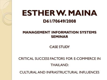 ESTHER W. MAINA D61/70649/2008 MANAGEMENT INFORMATION SYSTEMS SEMINAR CASE STUDY CRITICAL SUCCESS FACTORS FOR E-COMMERCE IN THAILAND: CULTURAL AND INFRASTRUCTURAL.