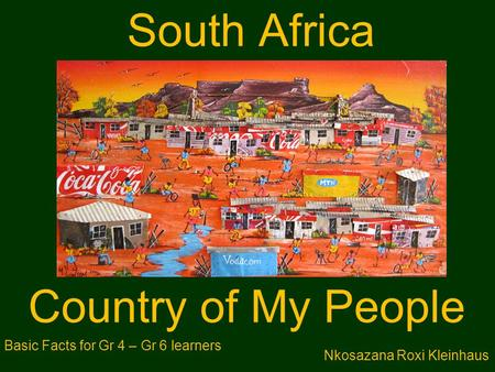 South Africa Country of My People Nkosazana Roxi Kleinhaus Basic Facts for Gr 4 – Gr 6 learners.