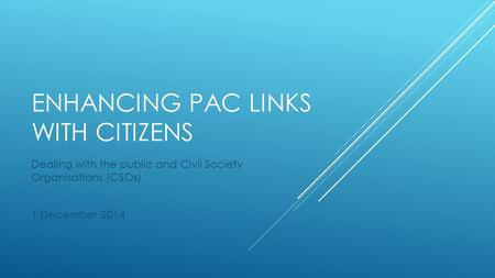 ENHANCING PAC LINKS WITH CITIZENS Dealing with the public and Civil Society Organisations (CSOs) 1 December 2014.
