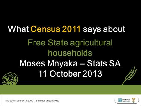 What Census 2011 says about Free State agricultural households Moses Mnyaka – Stats SA 11 October 2013.