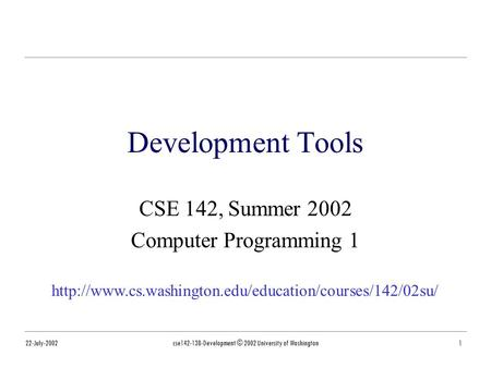 22-July-2002cse142-13B-Development © 2002 University of Washington1 Development Tools CSE 142, Summer 2002 Computer Programming 1