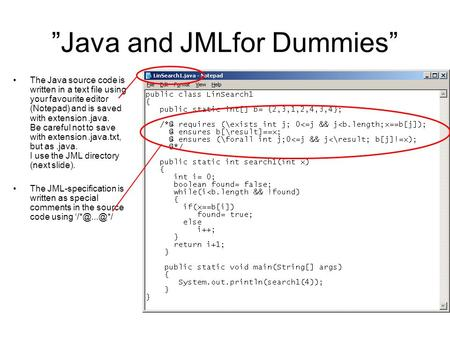 """Java and JMLfor Dummies"" The Java source code is written in a text file using your favourite editor (Notepad) and is saved with extension.java. Be careful."