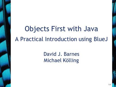 5.0 Objects First with Java A Practical Introduction using BlueJ David J. Barnes Michael Kölling.